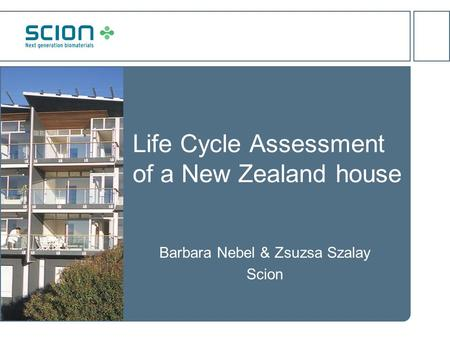 Life Cycle Assessment of a New Zealand house Barbara Nebel & Zsuzsa Szalay Scion.