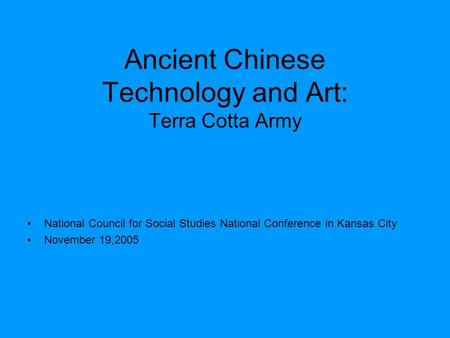 Ancient Chinese Technology and Art: Terra Cotta Army National Council for Social Studies National Conference in Kansas City November 19,2005.