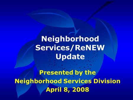 Presented by the Neighborhood Services Division April 8, 2008 Neighborhood Services/ReNEW Update.