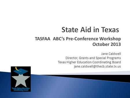 TASFAA ABC's Pre-Conference Workshop October 2013 Jane Caldwell Director, Grants and Special Programs Texas Higher Education Coordinating Board