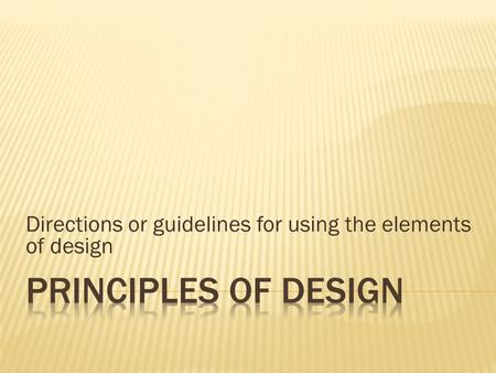 Directions or guidelines for using the elements of design.