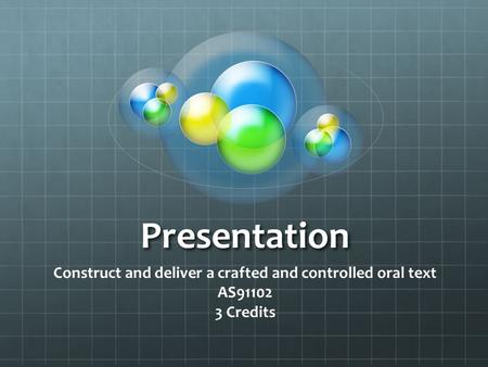Presentation Construct and deliver a crafted and controlled oral text AS91102 3 Credits.