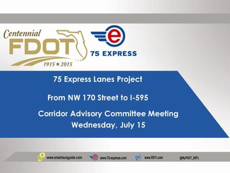 75 Express Lanes Project From NW 170 Street to I-595 Corridor Advisory Committee Meeting Wednesday, July 15.