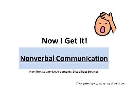 Now I Get It! Nonverbal Communication Hamilton County Developmental Disabilities Services Click enter key to advance slide show.