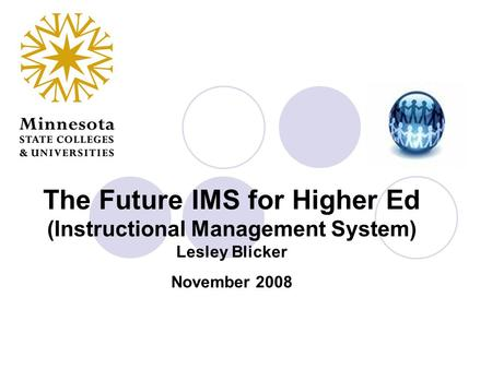 The Future IMS for Higher Ed (Instructional Management System) Lesley Blicker November 2008.