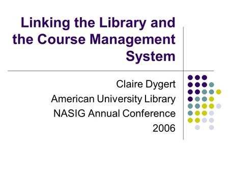 Linking the Library and the Course Management System Claire Dygert American University Library NASIG Annual Conference 2006.