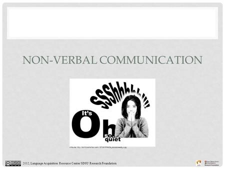 2012, Language Acquisition Resource Center/SDSU Research Foundation NON-VERBAL COMMUNICATION Attribute: