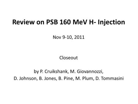 Review on PSB 160 MeV H- Injection Nov 9-10, 2011 Closeout by P. Cruikshank, M. Giovannozzi, D. Johnson, B. Jones, B. Pine, M. Plum, D. Tommasini.