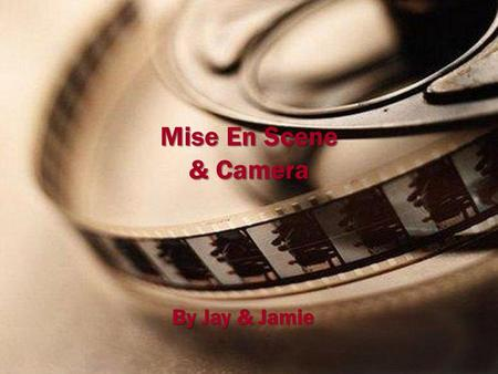 Mise En Scene & Camera By Jay & Jamie. Mise En Scene & Camera Mise en Scene is a French word which basically means 'composing the scene.' It means how.