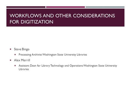 WORKFLOWS AND OTHER CONSIDERATIONS FOR DIGITIZATION  Steve Bingo  Processing Archivist Washington State University Libraries  Alex Merrill  Assistant.
