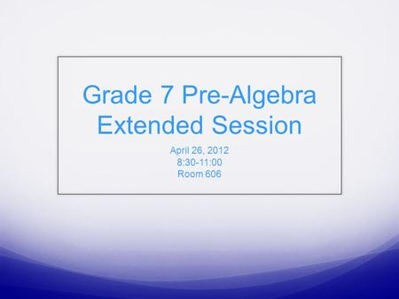 Grade 7 Pre-Algebra Extended Session April 26, 2012 8:30-11:00 Room 606.