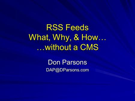 RSS Feeds What, Why, & How… …without a CMS Don Parsons