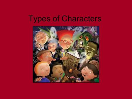 Types of Characters. These are the common types of characters we see in literature. Round characters Flat characters Dynamic characters Static characters.