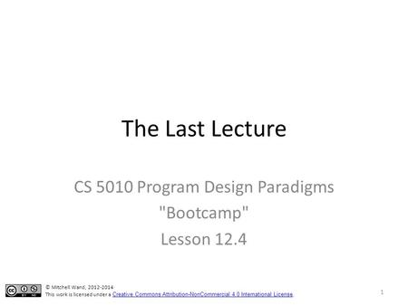 The Last Lecture CS 5010 Program Design Paradigms Bootcamp Lesson 12.4 © Mitchell Wand, 2012-2014 This work is licensed under a Creative Commons Attribution-NonCommercial.