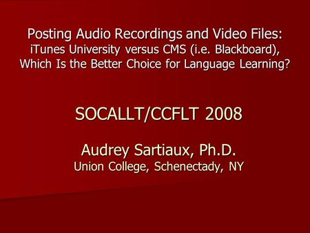 SOCALLT/CCFLT 2008 Audrey Sartiaux, Ph.D. Union College, Schenectady, NY Posting Audio Recordings and Video Files: iTunes University versus CMS (i.e. Blackboard),