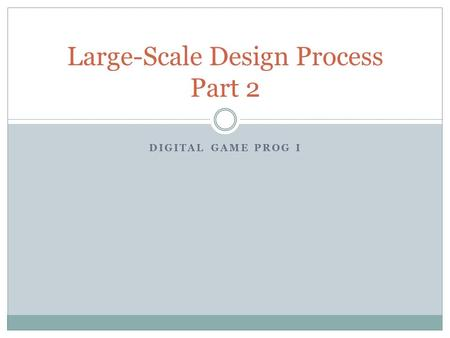 DIGITAL GAME PROG I Large-Scale Design Process Part 2.