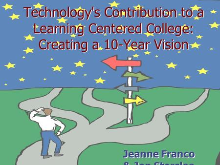 Technology's Contribution to a Learning Centered College: Creating a 10-Year Vision Jeanne Franco & Jon Storslee.