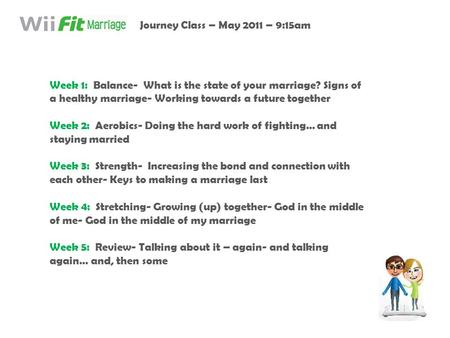 Week 1: Balance- What is the state of your marriage? Signs of a healthy marriage- Working towards a future together Week 2: Aerobics- Doing the hard work.