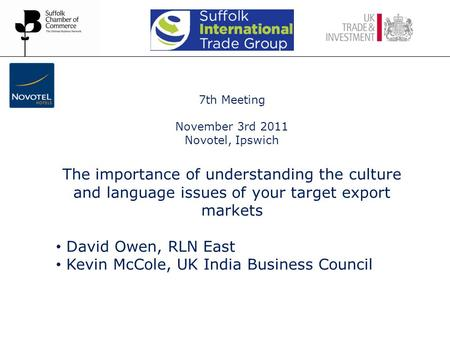 7th Meeting November 3rd 2011 Novotel, Ipswich The importance of understanding the culture and language issues of your target export markets David Owen,