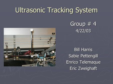 Ultrasonic Tracking System Group # 4 4/22/03 Bill Harris Sabie Pettengill Enrico Telemaque Eric Zweighaft.
