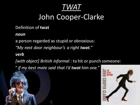 "TWAT John Cooper-Clarke Definition of twat noun a person regarded as stupid or obnoxious: ""My next door neighbour's a right twat."" verb [with object] British."