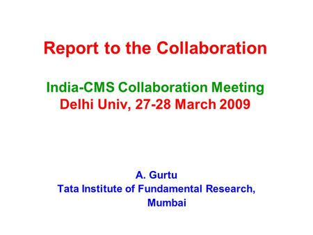 Report to the Collaboration <strong>India</strong>-CMS Collaboration Meeting Delhi Univ, 27-28 March 2009 A. Gurtu Tata Institute of Fundamental Research, Mumbai.