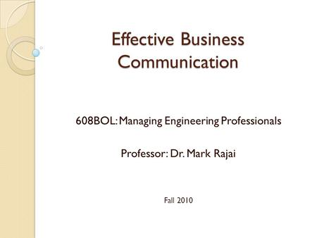 Effective Business Communication 608BOL: Managing Engineering Professionals Professor: Dr. Mark Rajai Fall 2010.
