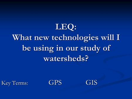LEQ: What new technologies will I be using in our study of watersheds? Key Terms: GPS GIS Key Terms: GPS GIS.