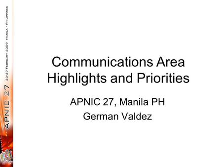 Communications Area Highlights and Priorities APNIC 27, Manila PH German Valdez.
