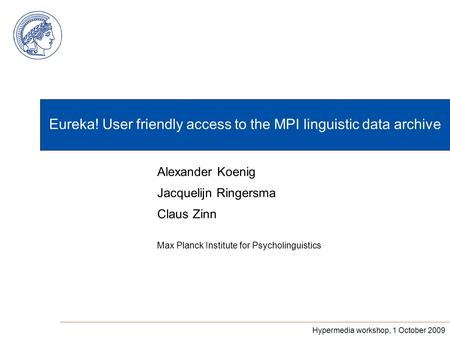 Eureka! User friendly access to the MPI linguistic data archive Max Planck Institute for Psycholinguistics Alexander Koenig Jacquelijn Ringersma Claus.
