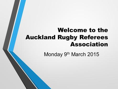 Welcome to the Auckland Rugby Referees Association Monday 9 th March 2015.