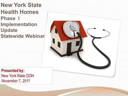 New York State Health Homes Phase I Implementation Update Statewide Webinar Presented by: New York State DOH November 7, 2011 1.