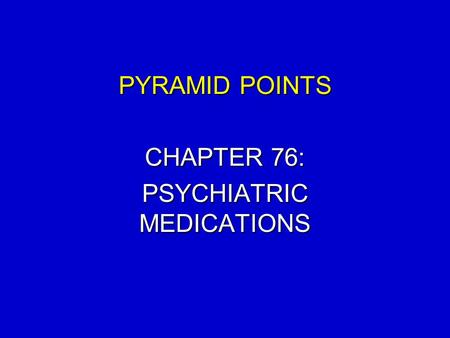 PYRAMID POINTS CHAPTER 76: PSYCHIATRIC MEDICATIONS.