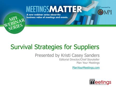 Survival Strategies for Suppliers Presented by Kristi Casey Sanders Editorial Director/Chief Storyteller Plan Your Meetings PlanYourMeetings.com.