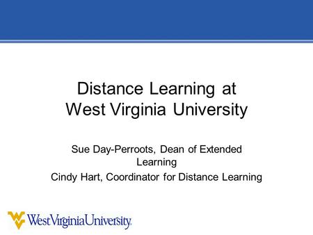 Distance Learning at West Virginia University Sue Day-Perroots, Dean of Extended Learning Cindy Hart, Coordinator for Distance Learning.
