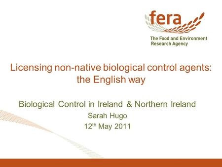 Licensing non-native biological control agents: the English way Biological Control in Ireland & Northern Ireland Sarah Hugo 12 th May 2011.