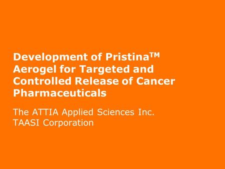 Page 1 Development of Pristina TM Aerogel for Targeted and Controlled Release of Cancer Pharmaceuticals The ATTIA Applied Sciences Inc. TAASI Corporation.