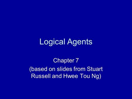 Logical Agents Chapter 7 (based on slides from Stuart Russell and Hwee Tou Ng)