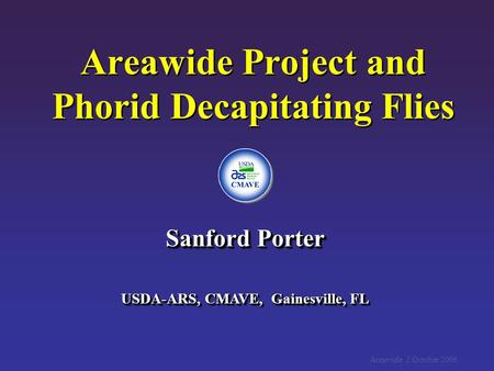Areawide Project and Phorid Decapitating Flies Sanford Porter USDA-ARS, CMAVE, Gainesville, FL Sanford Porter USDA-ARS, CMAVE, Gainesville, FL Areawide.