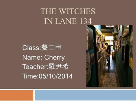 THE WITCHES IN LANE 134 Class: 餐二甲 Name: Cherry Teacher: 羅尹希 Time:05/10/2014.