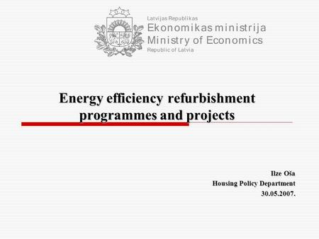 Energy efficiency refurbishment programmes and projects Ilze Oša Housing Policy Department 30.05.2007.