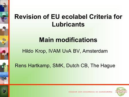 Revision of EU ecolabel Criteria for <strong>Lubricants</strong> Main modifications Hildo Krop, IVAM UvA BV, Amsterdam Rens Hartkamp, SMK, Dutch CB, The Hague.