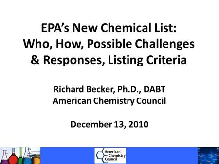 EPA's New Chemical List: Who, How, Possible Challenges & Responses, Listing Criteria Richard Becker, Ph.D., DABT American Chemistry Council December 13,