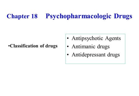 Chapter 18 Psychopharmacologic Drugs Antipsychotic Agents Antimanic drugs Antidepressant drugs Classification of drugs.