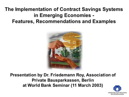 Presentation by Dr. Friedemann Roy, Association of Private Bausparkassen, Berlin at World Bank Seminar (11 March 2003) The Implementation of Contract Savings.