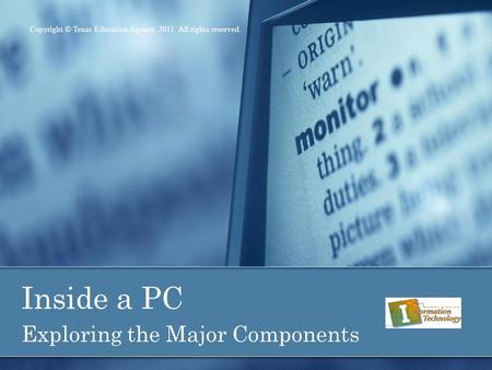 Inside a PC Exploring the Major Components Copyright © Texas Education Agency, 2011. All rights reserved.