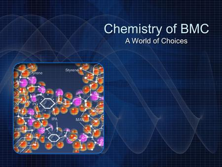 Chemistry of BMC A World of Choices Chemistry of BMC A World of Choices.
