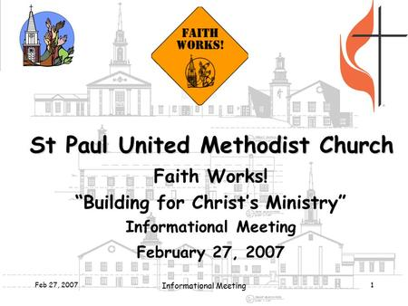 "Feb 27, 2007 Informational Meeting 1 St Paul United Methodist Church Faith Works! ""Building for Christ's Ministry"" Informational Meeting February 27, 2007."