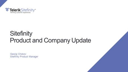 Sitefinity Product and Company Update Georgi Chokov Sitefinity Product Manager.
