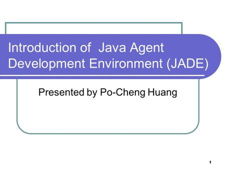 1 Introduction of Java Agent Development Environment (JADE) Presented by Po-Cheng Huang.